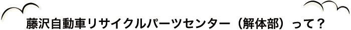 藤沢自動車リサイクルパーツセンター(解体部)って?